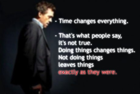 Time-changes-everything_-Thats-what-people-say-its-not-true_-Doing-things-changes-things_-Not-doing-things-leaves-things-exactly-as-they-were_Dr-House-